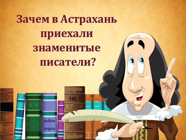 Зачем в Астрахань приехали знаменитые писатели?