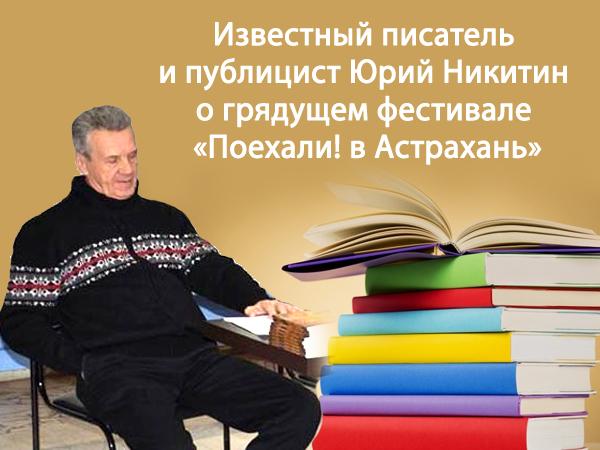 Известный писатель и публицист Юрий Никитин о грядущем фестивале  «Поехали! в Астрахань»