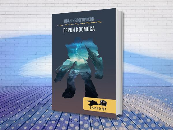 Интернациональный Союз писателей и серия «Таврида» представляют книгу Ивана Белогорохова «Герой Космоса»