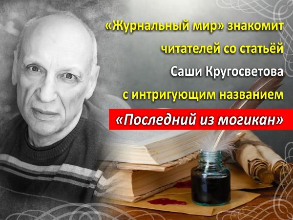 «Журнальный мир» знакомит читателей со статьёй Саши Кругосветова с интригующим названием «Последний из могикан»