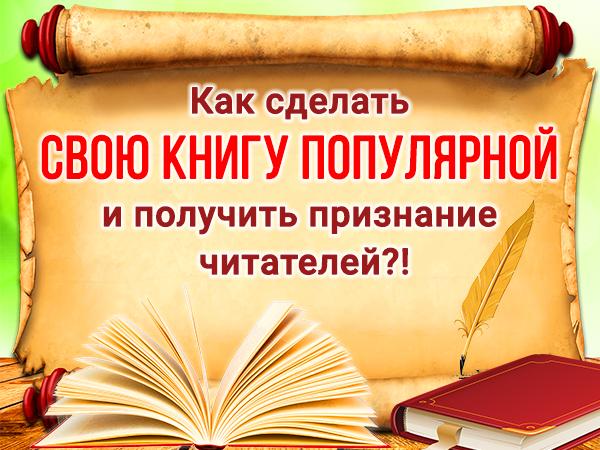 Как сделать свою книгу популярной и получить признание читателей?!