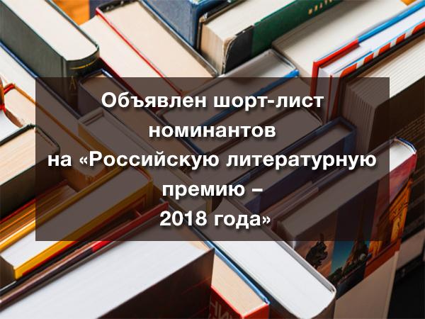 Объявлен шорт-лист номинантов на «Российскую литературную премию 2018 года»
