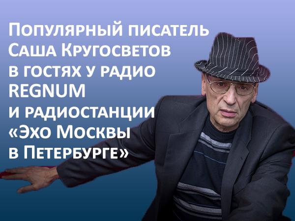 Популярный писатель Саша Кругосветов в гостях у радио REGNUM и радиостанции «Эхо Москвы в Петербурге»