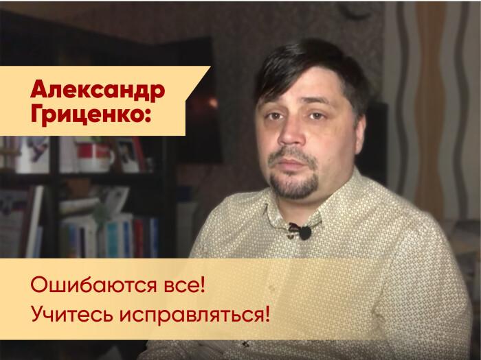 Александр Гриценко: Ошибаются все!  Учитесь исправляться!